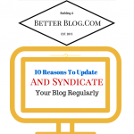 10 Reasons To Update And Syndicate Your Blog Regularly