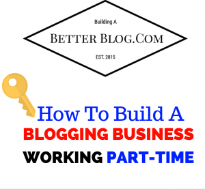 How To Build A Blogging Business Working Part Time