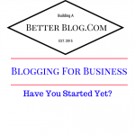 Blogging For Business -Have You Started Yet
